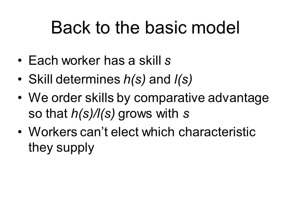 Back to the basic model Each worker has a skill s Skill determines h(s) and l(s) We order skills by comparative advantage so that h(s)/l(s) grows with s Workers can't elect which characteristic they supply