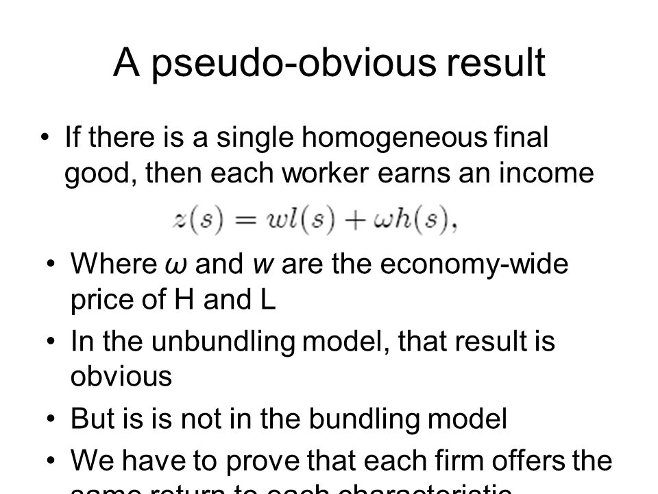 A pseudo-obvious result If there is a single homogeneous final good, then each worker earns an income Where ω and w are the economy-wide price of H and L In the unbundling model, that result is obvious But is is not in the bundling model We have to prove that each firm offers the same return to each characteristic