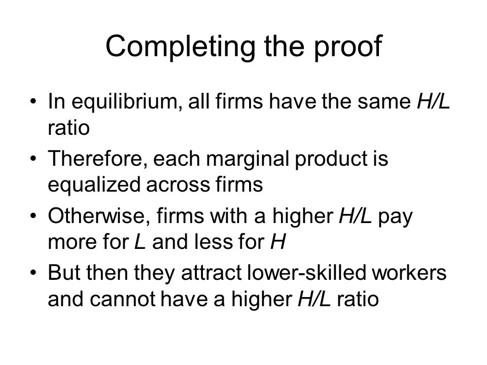 Completing the proof In equilibrium, all firms have the same H/L ratio Therefore, each marginal product is equalized across firms Otherwise, firms with a higher H/L pay more for L and less for H But then they attract lower-skilled workers and cannot have a higher H/L ratio