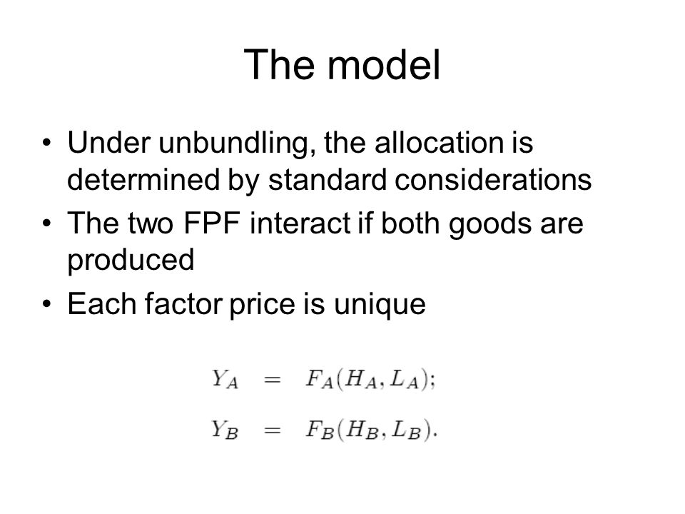 The model Under unbundling, the allocation is determined by standard considerations The two FPF interact if both goods are produced Each factor price is unique