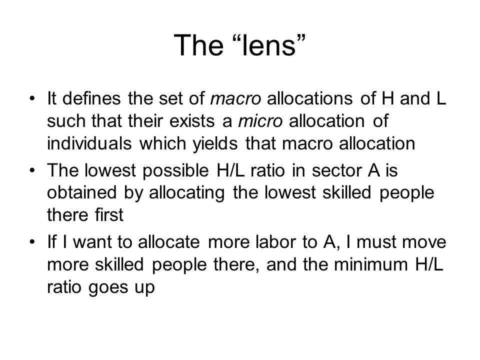 The lens It defines the set of macro allocations of H and L such that their exists a micro allocation of individuals which yields that macro allocation The lowest possible H/L ratio in sector A is obtained by allocating the lowest skilled people there first If I want to allocate more labor to A, I must move more skilled people there, and the minimum H/L ratio goes up
