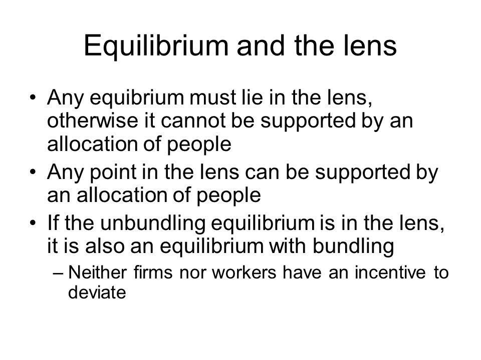 Equilibrium and the lens Any equibrium must lie in the lens, otherwise it cannot be supported by an allocation of people Any point in the lens can be supported by an allocation of people If the unbundling equilibrium is in the lens, it is also an equilibrium with bundling –Neither firms nor workers have an incentive to deviate