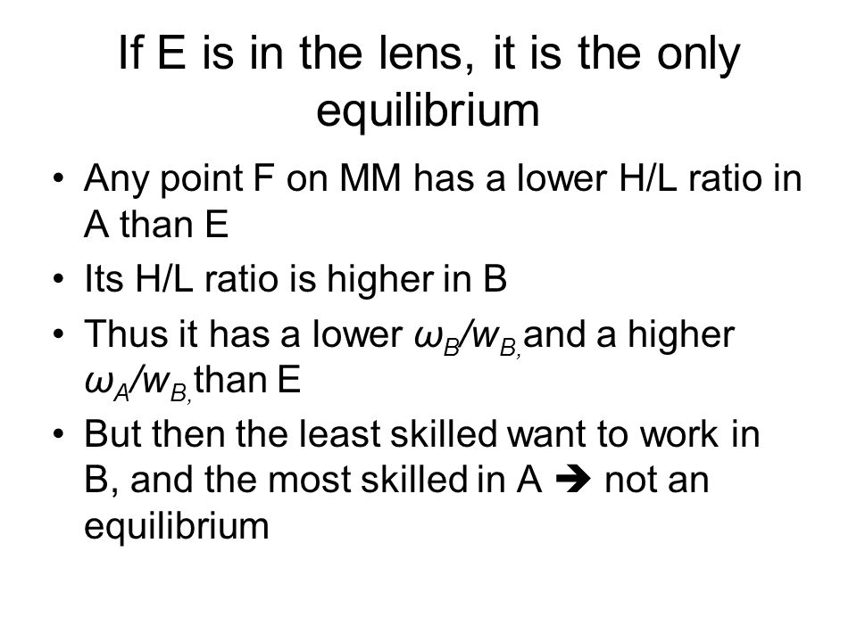 If E is in the lens, it is the only equilibrium Any point F on MM has a lower H/L ratio in A than E Its H/L ratio is higher in B Thus it has a lower ω B /w B, and a higher ω A /w B, than E But then the least skilled want to work in B, and the most skilled in A  not an equilibrium