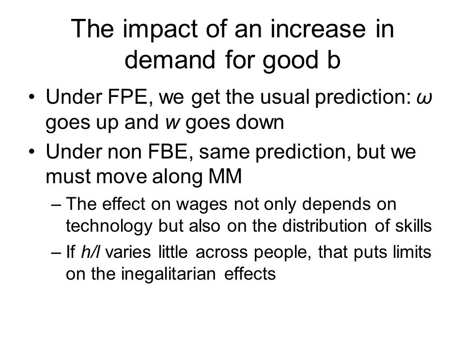 The impact of an increase in demand for good b Under FPE, we get the usual prediction: ω goes up and w goes down Under non FBE, same prediction, but we must move along MM –The effect on wages not only depends on technology but also on the distribution of skills –If h/l varies little across people, that puts limits on the inegalitarian effects