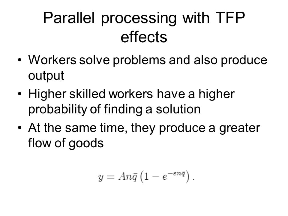 Parallel processing with TFP effects Workers solve problems and also produce output Higher skilled workers have a higher probability of finding a solu