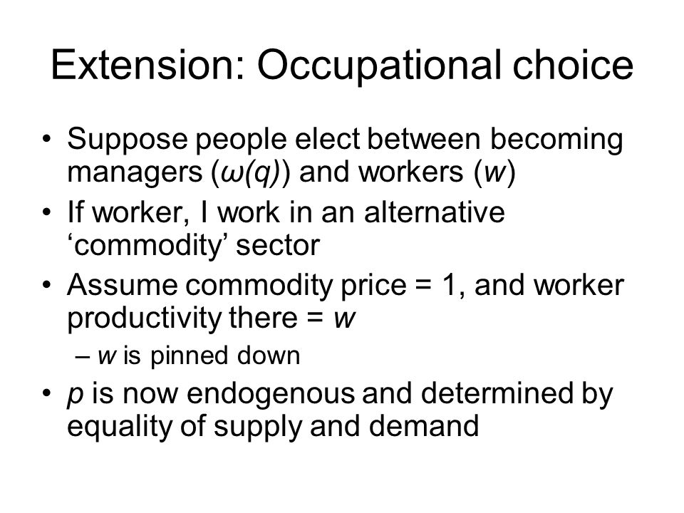 Extension: Occupational choice Suppose people elect between becoming managers (ω(q)) and workers (w) If worker, I work in an alternative 'commodity' sector Assume commodity price = 1, and worker productivity there = w –w is pinned down p is now endogenous and determined by equality of supply and demand