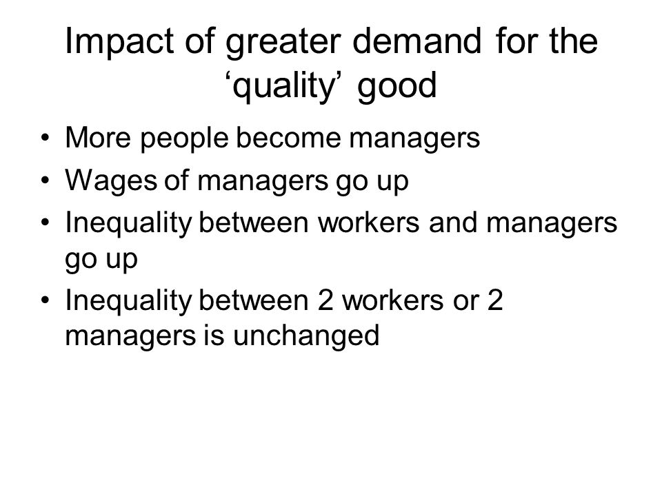 Impact of greater demand for the 'quality' good More people become managers Wages of managers go up Inequality between workers and managers go up Ineq