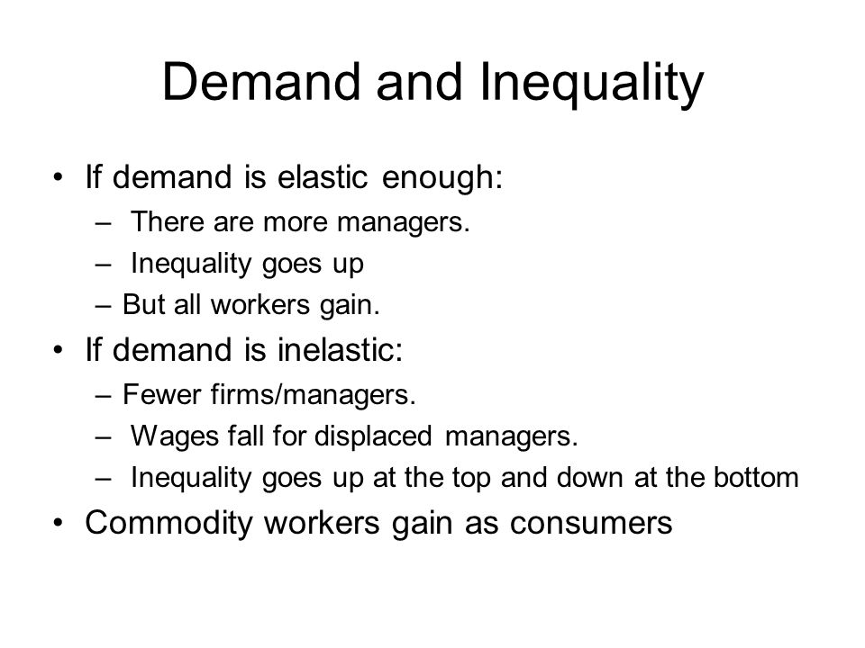 Demand and Inequality If demand is elastic enough: – There are more managers.