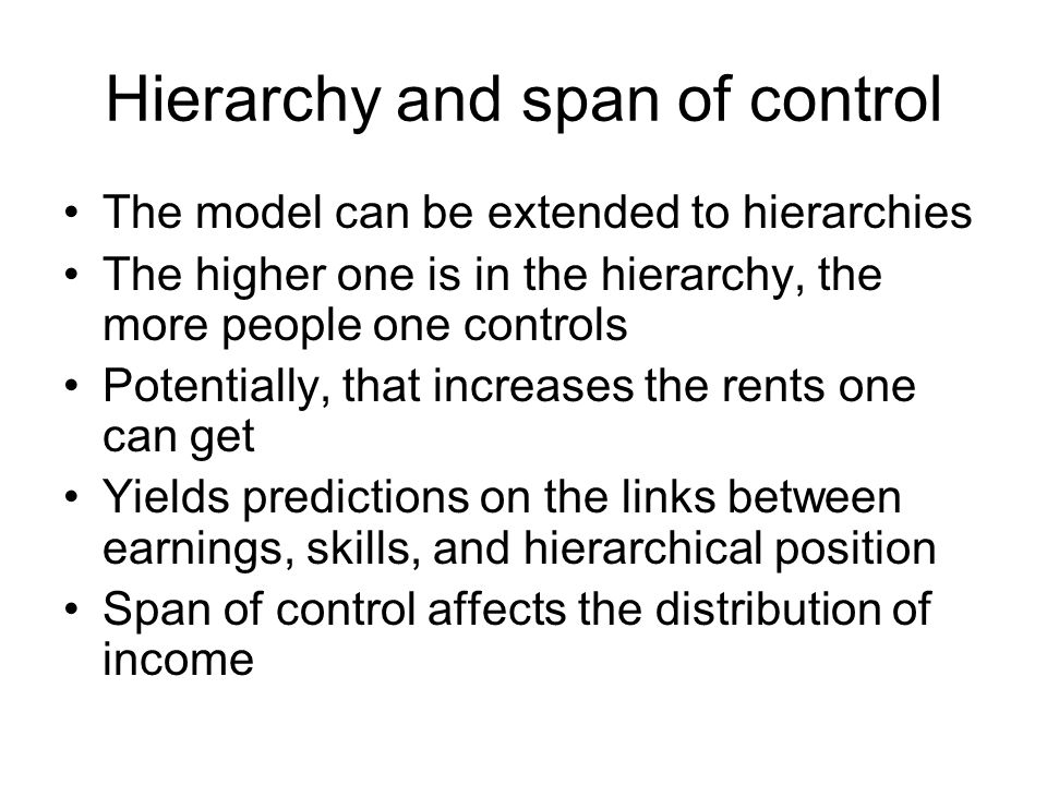 Hierarchy and span of control The model can be extended to hierarchies The higher one is in the hierarchy, the more people one controls Potentially, that increases the rents one can get Yields predictions on the links between earnings, skills, and hierarchical position Span of control affects the distribution of income