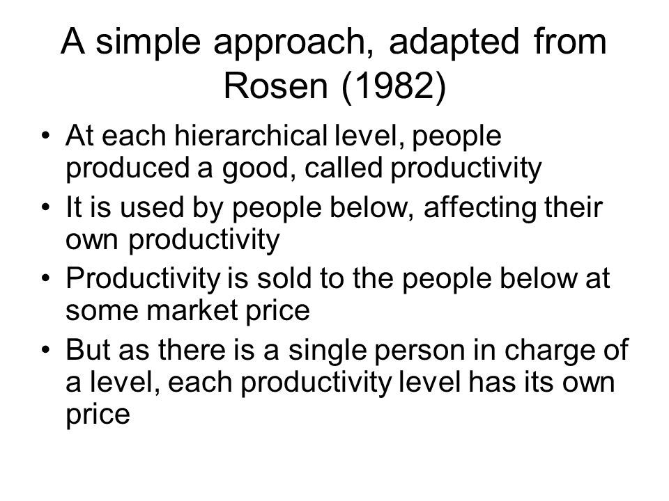 A simple approach, adapted from Rosen (1982) At each hierarchical level, people produced a good, called productivity It is used by people below, affecting their own productivity Productivity is sold to the people below at some market price But as there is a single person in charge of a level, each productivity level has its own price
