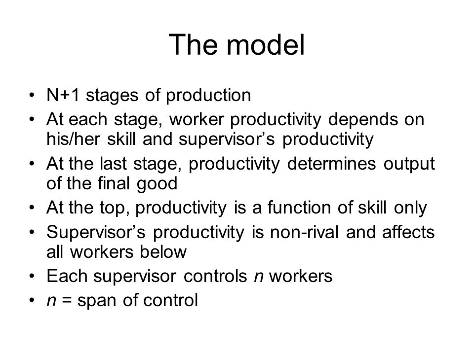 The model N+1 stages of production At each stage, worker productivity depends on his/her skill and supervisor's productivity At the last stage, produc