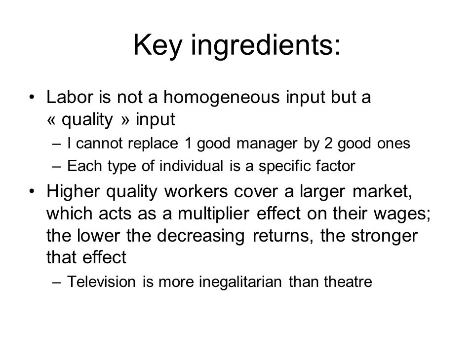 Key ingredients: Labor is not a homogeneous input but a « quality » input –I cannot replace 1 good manager by 2 good ones –Each type of individual is