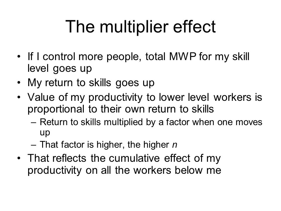 The multiplier effect If I control more people, total MWP for my skill level goes up My return to skills goes up Value of my productivity to lower level workers is proportional to their own return to skills –Return to skills multiplied by a factor when one moves up –That factor is higher, the higher n That reflects the cumulative effect of my productivity on all the workers below me