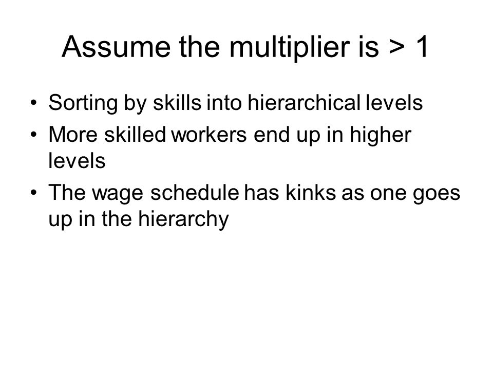 Assume the multiplier is > 1 Sorting by skills into hierarchical levels More skilled workers end up in higher levels The wage schedule has kinks as on