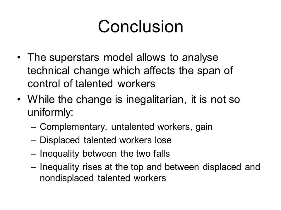 Conclusion The superstars model allows to analyse technical change which affects the span of control of talented workers While the change is inegalita