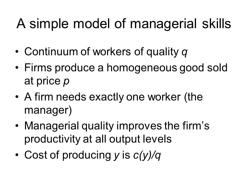 A simple model of managerial skills Continuum of workers of quality q Firms produce a homogeneous good sold at price p A firm needs exactly one worker (the manager) Managerial quality improves the firm's productivity at all output levels Cost of producing y is c(y)/q
