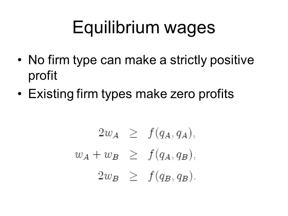 Equilibrium wages No firm type can make a strictly positive profit Existing firm types make zero profits