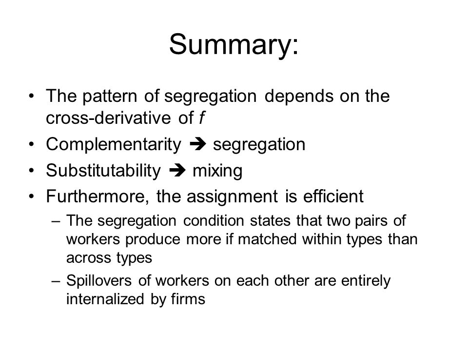 Summary: The pattern of segregation depends on the cross-derivative of f Complementarity  segregation Substitutability  mixing Furthermore, the assignment is efficient –The segregation condition states that two pairs of workers produce more if matched within types than across types –Spillovers of workers on each other are entirely internalized by firms