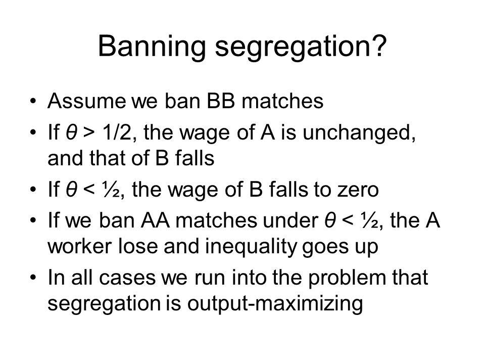 Banning segregation? Assume we ban BB matches If θ > 1/2, the wage of A is unchanged, and that of B falls If θ < ½, the wage of B falls to zero If we