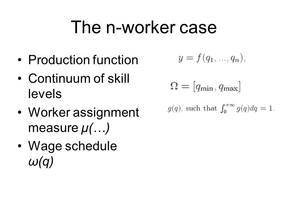 The n-worker case Production function Continuum of skill levels Worker assignment measure μ(…) Wage schedule ω(q)