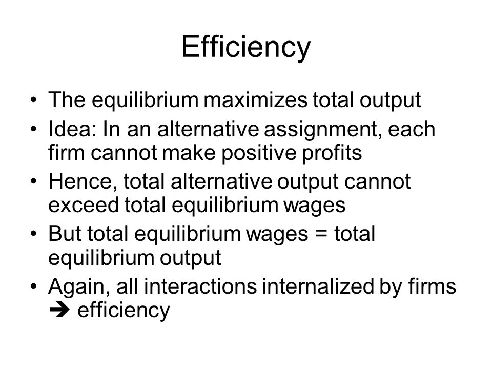 Efficiency The equilibrium maximizes total output Idea: In an alternative assignment, each firm cannot make positive profits Hence, total alternative