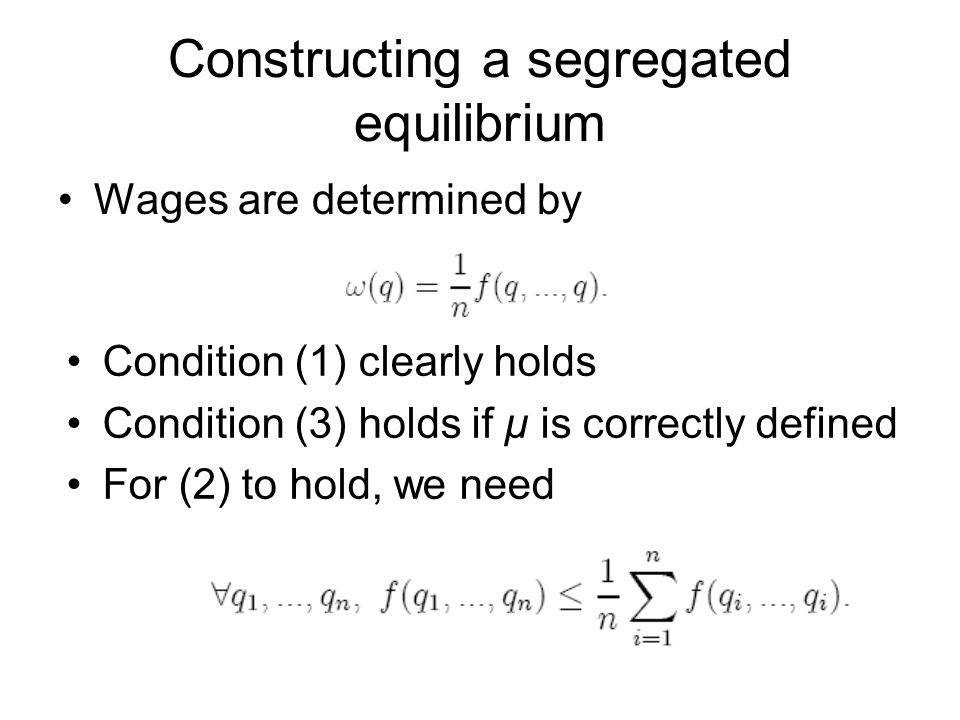 Constructing a segregated equilibrium Wages are determined by Condition (1) clearly holds Condition (3) holds if μ is correctly defined For (2) to hol