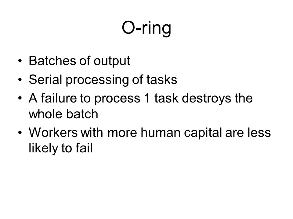 O-ring Batches of output Serial processing of tasks A failure to process 1 task destroys the whole batch Workers with more human capital are less likely to fail