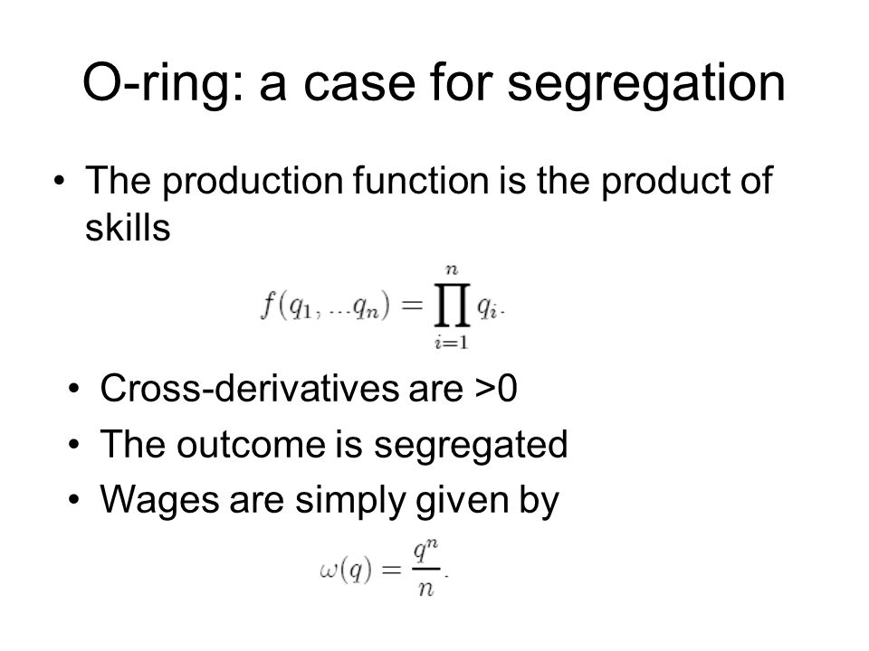 O-ring: a case for segregation The production function is the product of skills Cross-derivatives are >0 The outcome is segregated Wages are simply gi