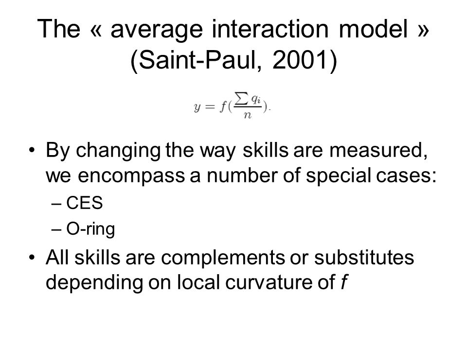The « average interaction model » (Saint-Paul, 2001) By changing the way skills are measured, we encompass a number of special cases: –CES –O-ring All skills are complements or substitutes depending on local curvature of f
