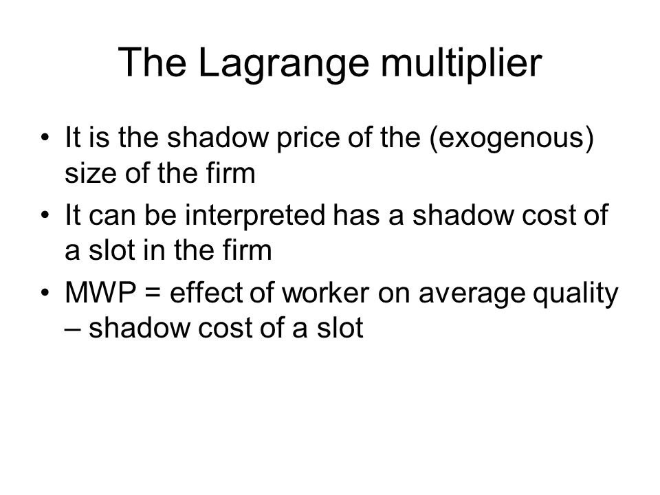 The Lagrange multiplier It is the shadow price of the (exogenous) size of the firm It can be interpreted has a shadow cost of a slot in the firm MWP =