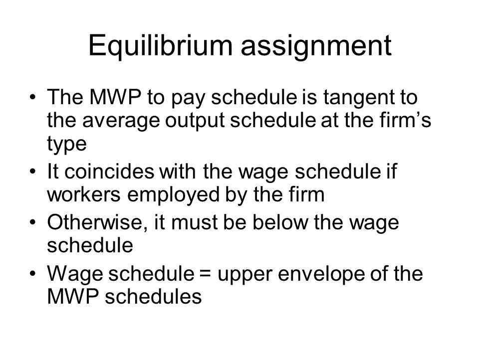 Equilibrium assignment The MWP to pay schedule is tangent to the average output schedule at the firm's type It coincides with the wage schedule if workers employed by the firm Otherwise, it must be below the wage schedule Wage schedule = upper envelope of the MWP schedules