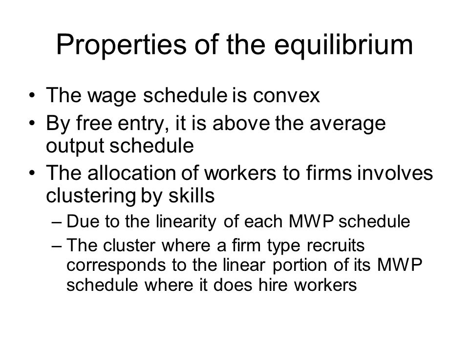 Properties of the equilibrium The wage schedule is convex By free entry, it is above the average output schedule The allocation of workers to firms in