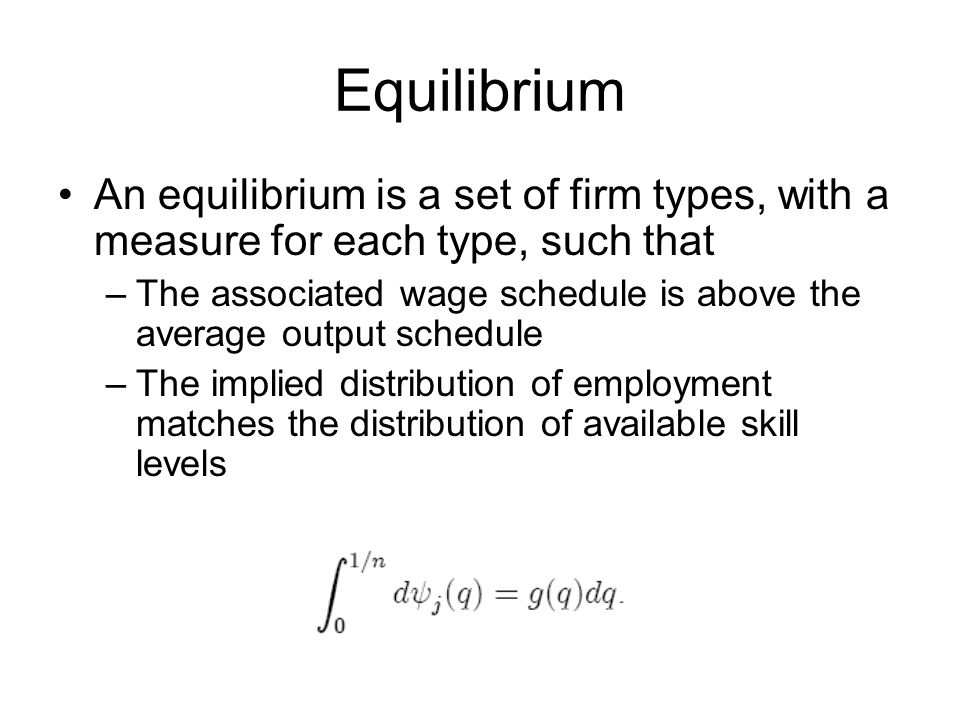 Equilibrium An equilibrium is a set of firm types, with a measure for each type, such that –The associated wage schedule is above the average output schedule –The implied distribution of employment matches the distribution of available skill levels