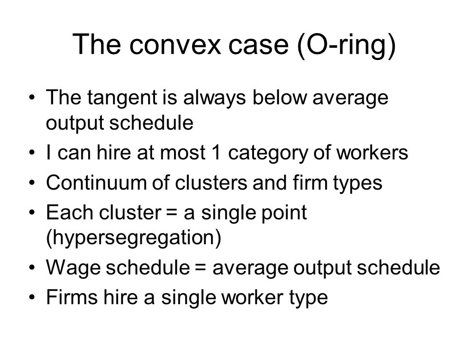 The convex case (O-ring) The tangent is always below average output schedule I can hire at most 1 category of workers Continuum of clusters and firm types Each cluster = a single point (hypersegregation) Wage schedule = average output schedule Firms hire a single worker type