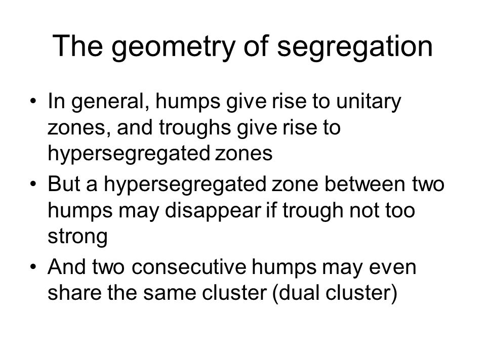 The geometry of segregation In general, humps give rise to unitary zones, and troughs give rise to hypersegregated zones But a hypersegregated zone between two humps may disappear if trough not too strong And two consecutive humps may even share the same cluster (dual cluster)