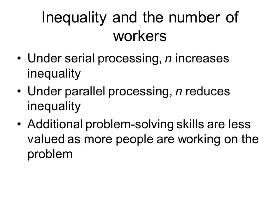 Inequality and the number of workers Under serial processing, n increases inequality Under parallel processing, n reduces inequality Additional proble