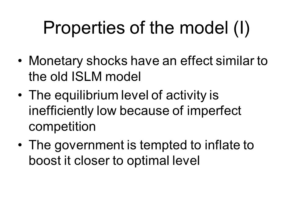 Properties of the model (I) Monetary shocks have an effect similar to the old ISLM model The equilibrium level of activity is inefficiently low becaus