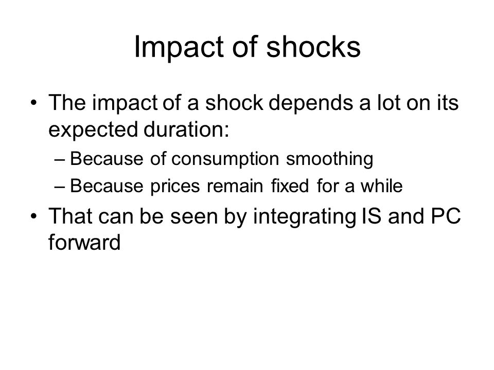 Impact of shocks The impact of a shock depends a lot on its expected duration: –Because of consumption smoothing –Because prices remain fixed for a while That can be seen by integrating IS and PC forward