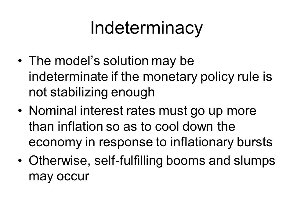 Indeterminacy The model's solution may be indeterminate if the monetary policy rule is not stabilizing enough Nominal interest rates must go up more t