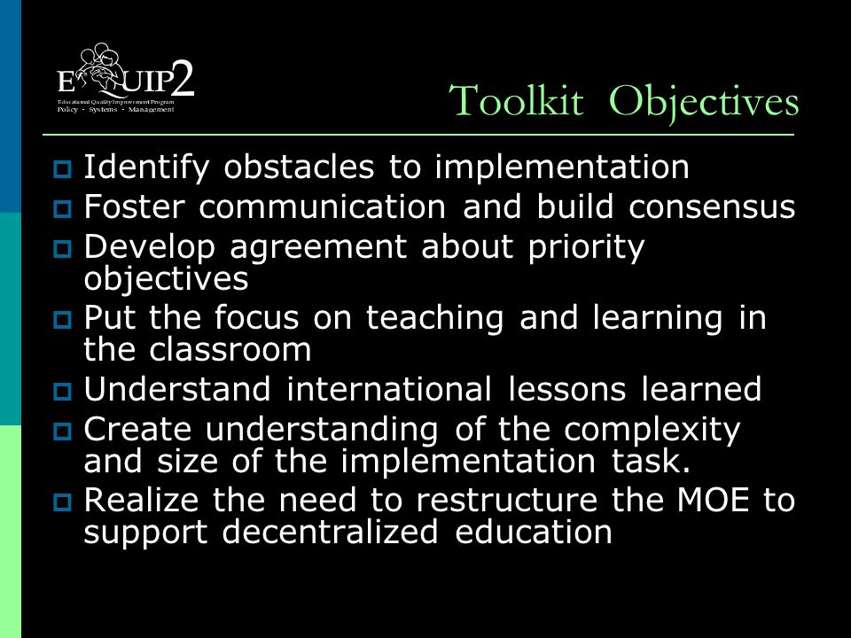 Toolkit Objectives  Identify obstacles to implementation  Foster communication and build consensus  Develop agreement about priority objectives  Put the focus on teaching and learning in the classroom  Understand international lessons learned  Create understanding of the complexity and size of the implementation task.