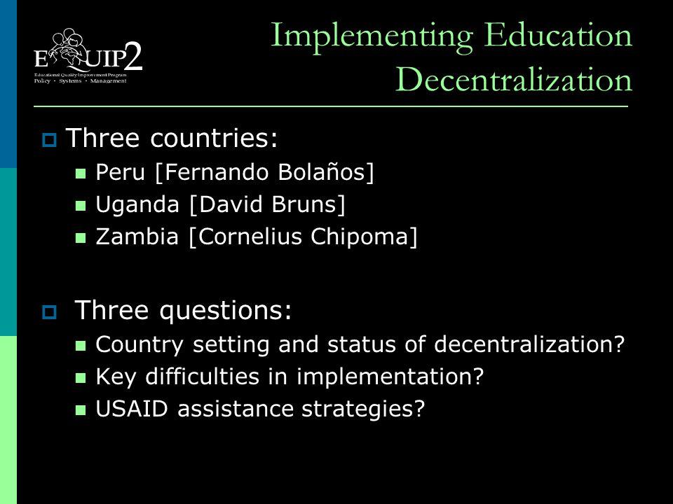 Implementing Education Decentralization  Three countries: Peru [Fernando Bolaños] Uganda [David Bruns] Zambia [Cornelius Chipoma]  Three questions: Country setting and status of decentralization.