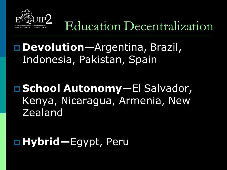 Education Decentralization  Devolution—Argentina, Brazil, Indonesia, Pakistan, Spain  School Autonomy—El Salvador, Kenya, Nicaragua, Armenia, New Zealand  Hybrid—Egypt, Peru