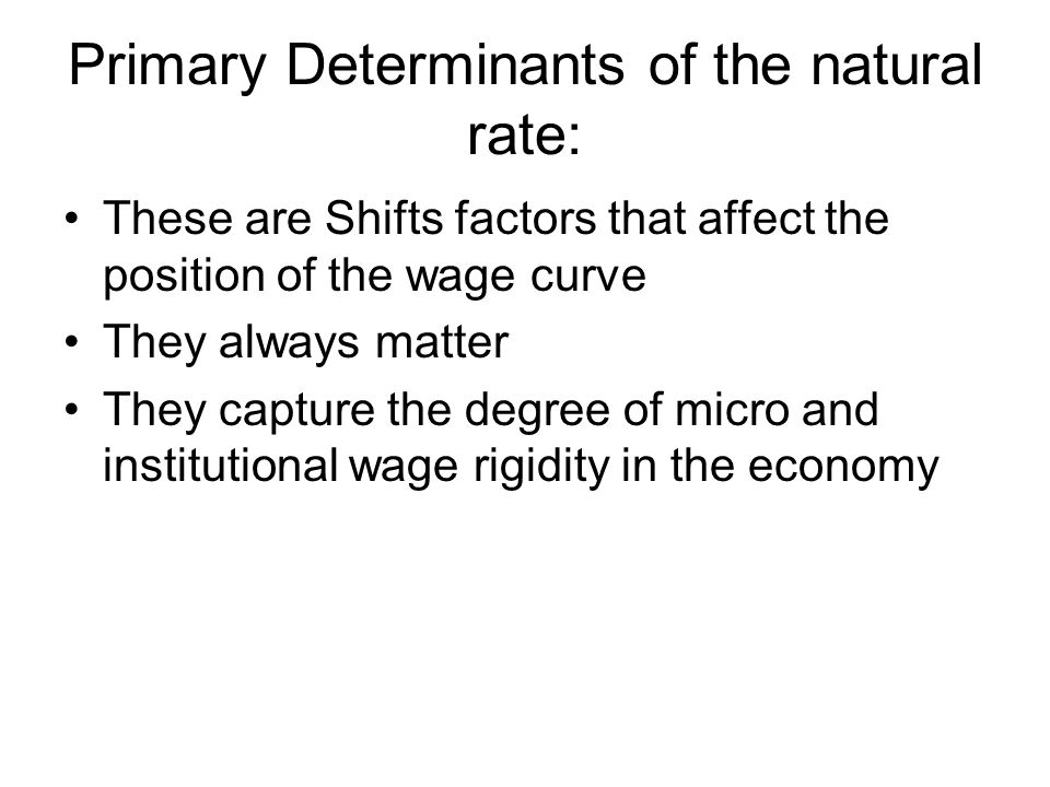Primary Determinants of the natural rate: These are Shifts factors that affect the position of the wage curve They always matter They capture the degree of micro and institutional wage rigidity in the economy