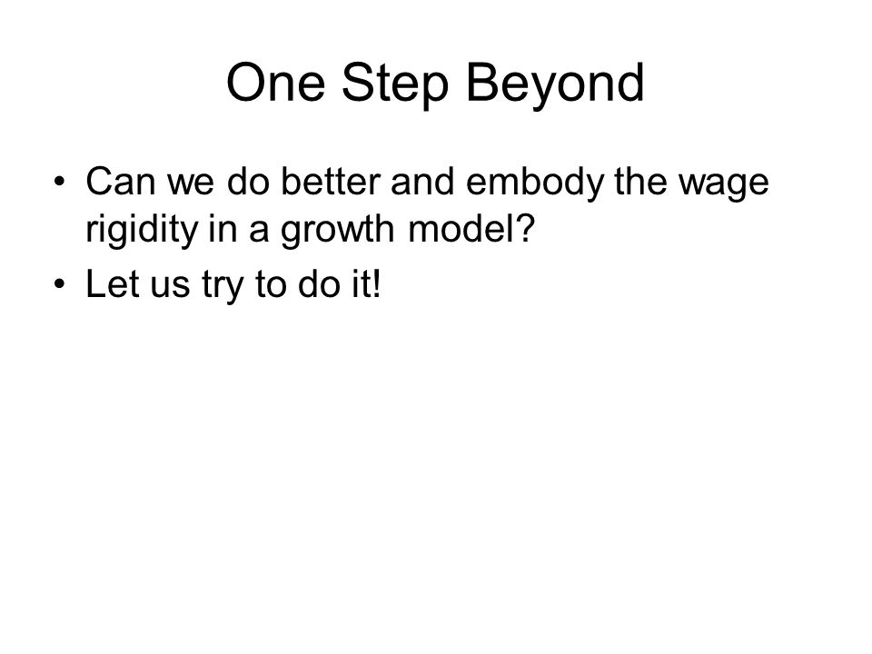 One Step Beyond Can we do better and embody the wage rigidity in a growth model.