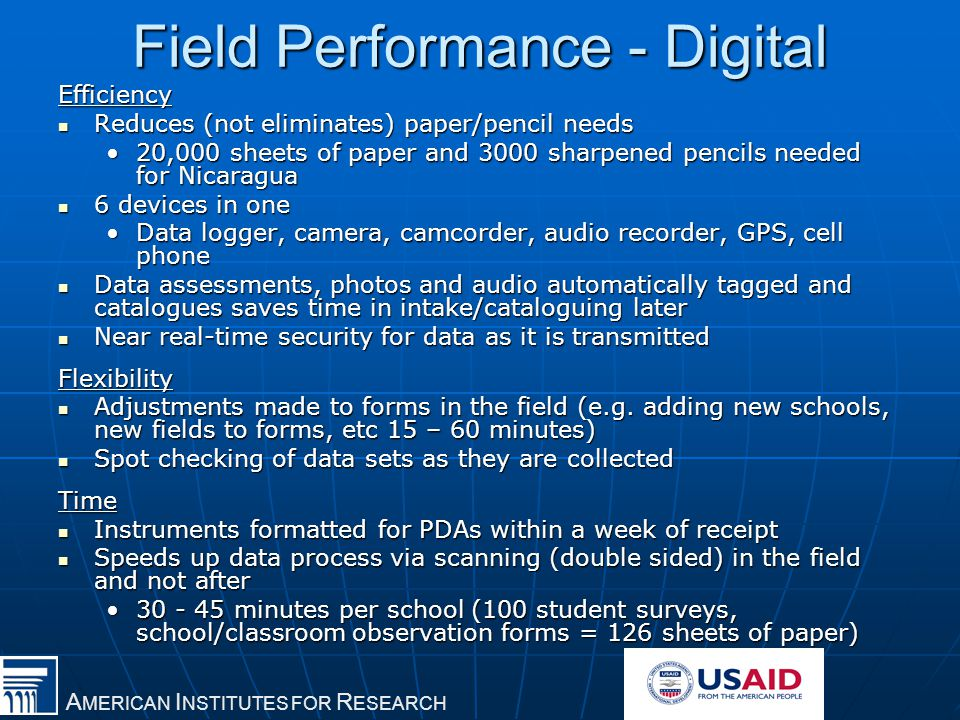 A MERICAN I NSTITUTES FOR R ESEARCH Field Performance - Digital Efficiency Reduces (not eliminates) paper/pencil needs Reduces (not eliminates) paper/