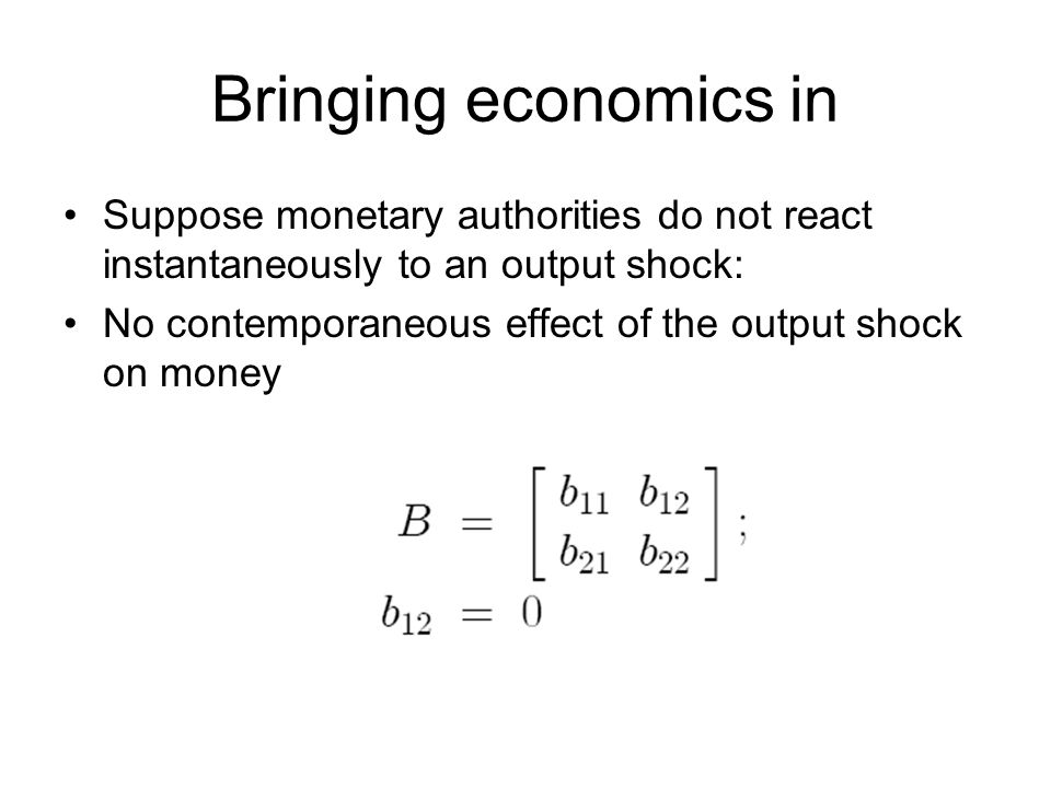 Bringing economics in Suppose monetary authorities do not react instantaneously to an output shock: No contemporaneous effect of the output shock on money