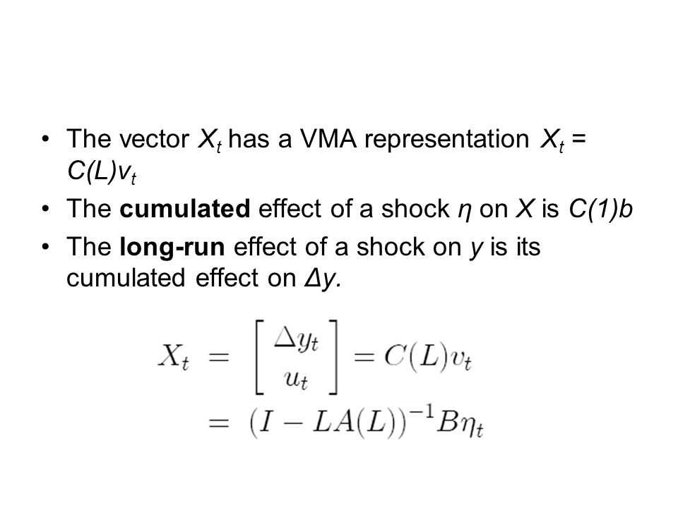 The vector X t has a VMA representation X t = C(L)v t The cumulated effect of a shock η on X is C(1)b The long-run effect of a shock on y is its cumulated effect on Δy.