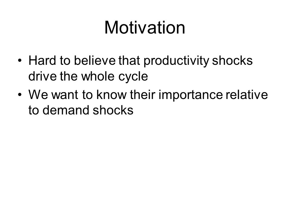 Motivation Hard to believe that productivity shocks drive the whole cycle We want to know their importance relative to demand shocks