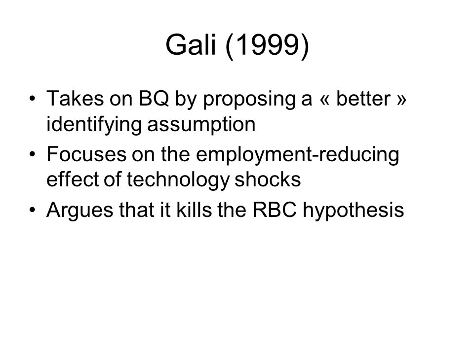 Gali (1999) Takes on BQ by proposing a « better » identifying assumption Focuses on the employment-reducing effect of technology shocks Argues that it kills the RBC hypothesis