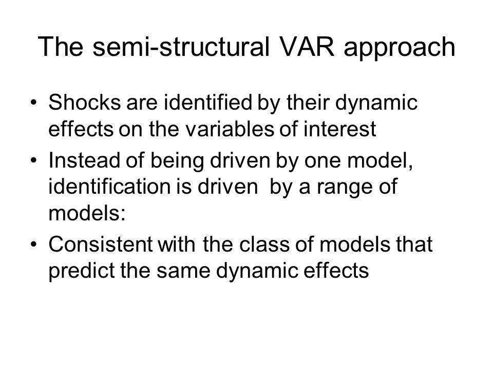 The semi-structural VAR approach Shocks are identified by their dynamic effects on the variables of interest Instead of being driven by one model, identification is driven by a range of models: Consistent with the class of models that predict the same dynamic effects